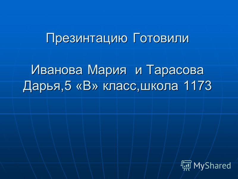 Презинтацию Готовили Иванова Мария и Тарасова Дарья,5 «В» класс,школа 1173