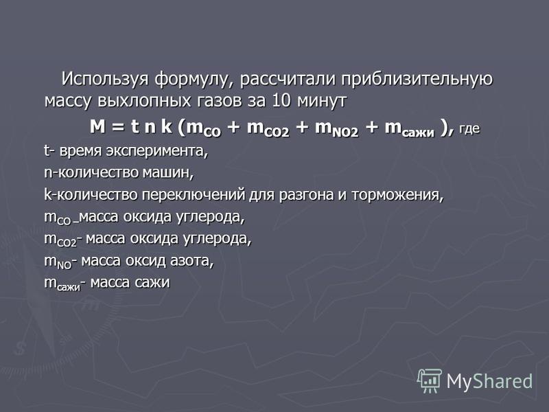 Используя формулу, рассчитали приблизительную массу выхлопных газов за 10 минут Используя формулу, рассчитали приблизительную массу выхлопных газов за 10 минут M = t n k (m CO + m CO2 + m NO2 + m сажи ), где M = t n k (m CO + m CO2 + m NO2 + m сажи )