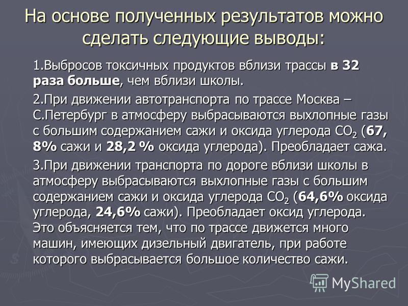 На основе полученных результатов можно сделать следующие выводы: 1. Выбросов токсичных продуктов вблизи трассы в 32 раза больше, чем вблизи школы. 2. При движении автотранспорта по трассе Москва – С.Петербург в атмосферу выбрасываются выхлопные газы