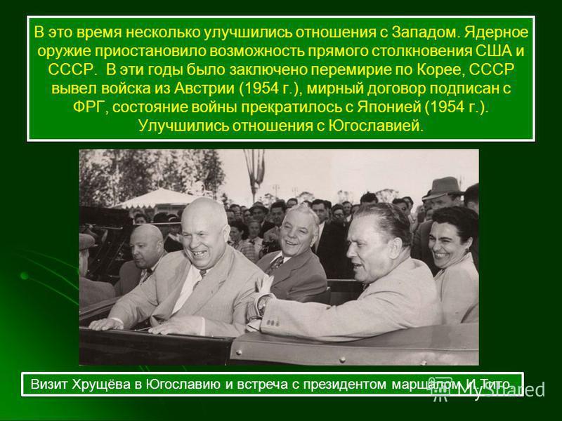 В это время несколько улучшились отношения с Западом. Ядерное оружие приостановило возможность прямого столкновения США и СССР. В эти годы было заключено перемирие по Корее, СССР вывел войска из Австрии (1954 г.), мирный договор подписан с ФРГ, состо
