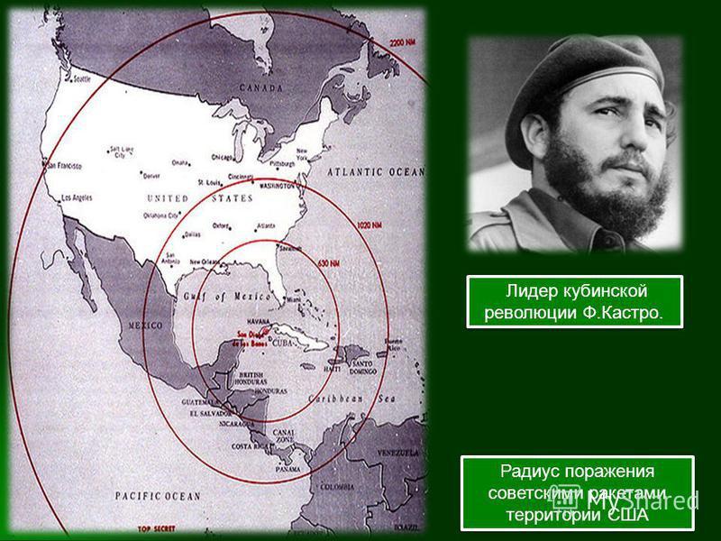Радиус поражения советскими ракетами территории США Лидер кубинской революции Ф.Кастро.