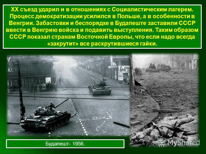 ХХ съезд ударил и в отношениях с Социалистическим лагерем. Процесс демократизации усилился в Польше, а в особенности в Венгрии. Забастовки и беспорядке в Будапеште заставили СССР ввести в Венгрию войска и подавить выступления. Таким образом СССР пока