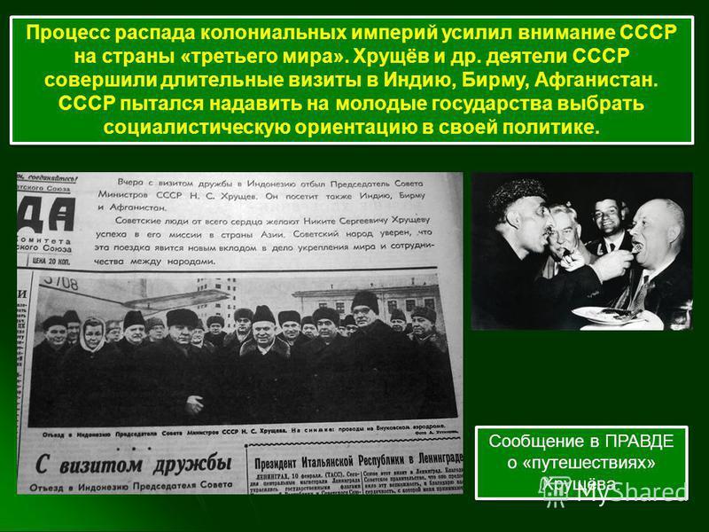 Процесс распада колониальных империй усилил внимание СССР на страны «третьего мира». Хрущёв и др. деятели СССР совершили длительные визиты в Индию, Бирму, Афганистан. СССР пытался надавить на молодые государства выбрать социалистическую ориентацию в