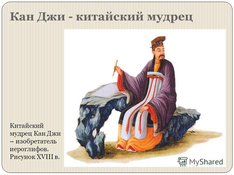 Кан Джи - китайский мудрец Китайский мудрец Кан Джи – изобретатель иероглифов. Рисунок XVIII в.