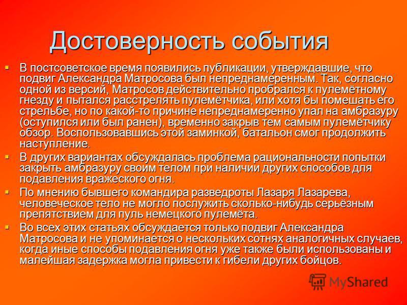 Достоверность события В постсоветское время появились публикации, утверждавшие, что подвиг Александра Матросова был непреднамеренным. Так, согласно одной из версий, Матросов действительно пробрался к пулемётному гнезду и пытался расстрелять пулемётчи
