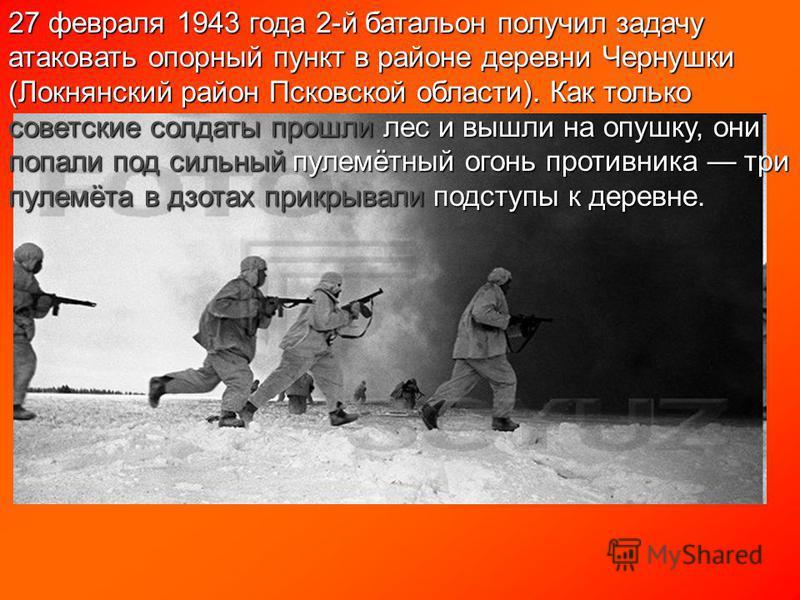 27 февраля 1943 года 2-й батальон получил задачу атаковать опорный пункт в районе деревни Чернушки (Локнянский район Псковской области). Как только советские солдаты прошли лес и вышли на опушку, они попали под сильный пулемётный огонь противника три