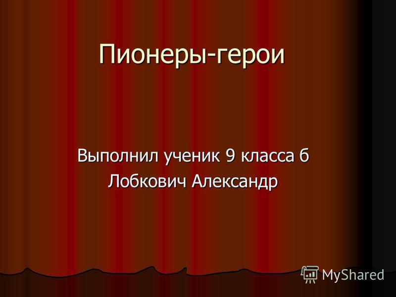 Пионеры-герои Выполнил ученик 9 класса б Лобкович Александр