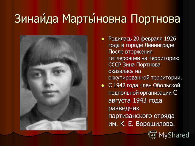 Зинаи́да Марты́нова Портнова Родилась 20 февраля 1926 года в городе Ленинграде После вторжения гитлеровцев на территорию СССР Зина Портнова оказалась на оккупированной территории. Родилась 20 февраля 1926 года в городе Ленинграде После вторжения гитл