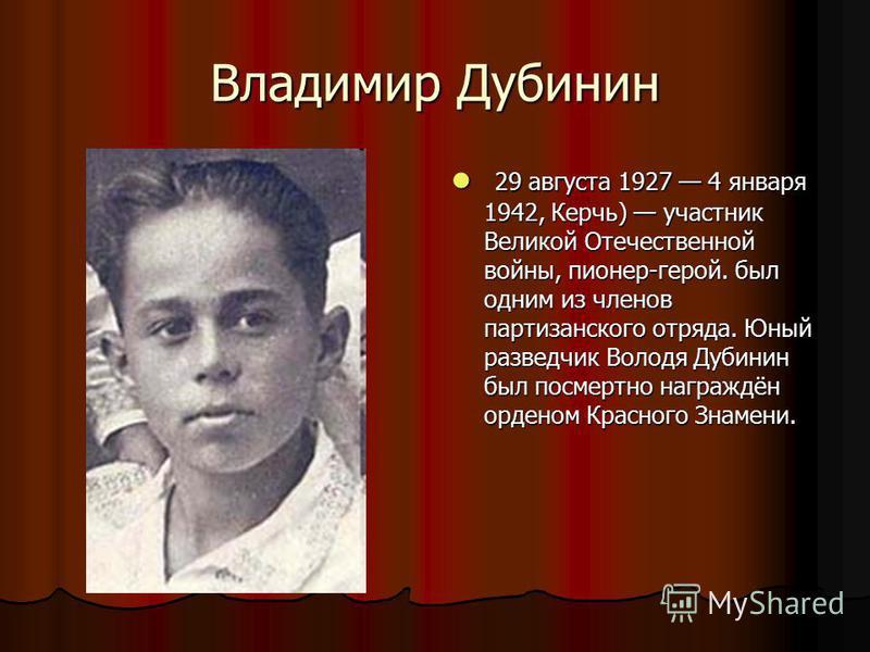 Владимир Дубинин 29 августа 1927 4 января 1942, Керчь) участник Великой Отечественной войны, пионер-герой. был одним из членов партизанского отряда. Юный разведчик Володя Дубинин был посмертно награждён орденом Красного Знамени. 29 августа 1927 4 янв