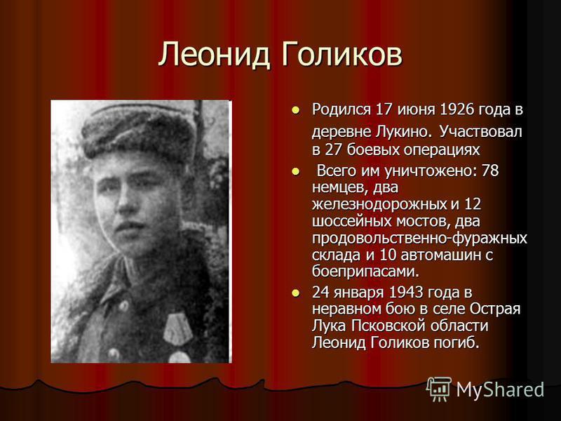 Леонид Голиков Родился 17 июня 1926 года в деревне Лукино. Участвовал в 27 боевых операциях Родился 17 июня 1926 года в деревне Лукино. Участвовал в 27 боевых операциях Всего им уничтожено: 78 немцев, два железнодорожных и 12 шоссейных мостов, два пр