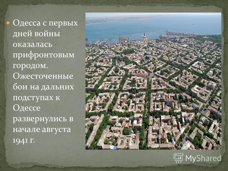 Одесса с первых дней войны оказалась прифронтовым городом. Ожесточенные бои на дальних подступах к Одессе развернулись в начале августа 1941 г.
