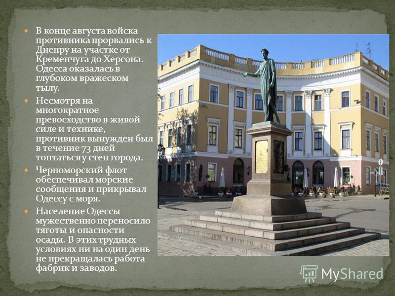 В конце августа войска противника прорвались к Днепру на участке от Кременчуга до Херсона. Одесса оказалась в глубоком вражеском тылу. Несмотря на многократное превосходство в живой силе и технике, противник вынужден был в течение 73 дней топтаться у