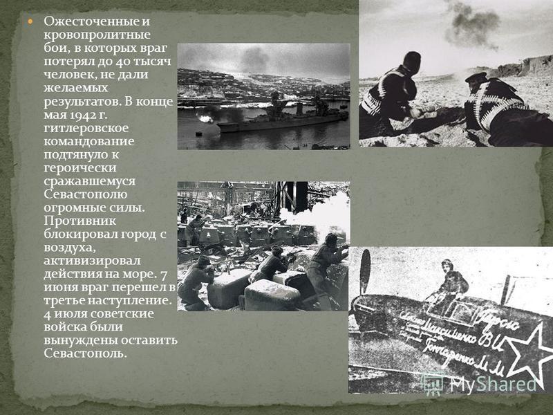 Ожесточенные и кровопролитные бои, в которых враг потерял до 40 тысяч человек, не дали желаемых результатов. В конце мая 1942 г. гитлеровское командование подтянуло к героически сражавшемуся Севастополю огромные силы. Противник блокировал город с воз