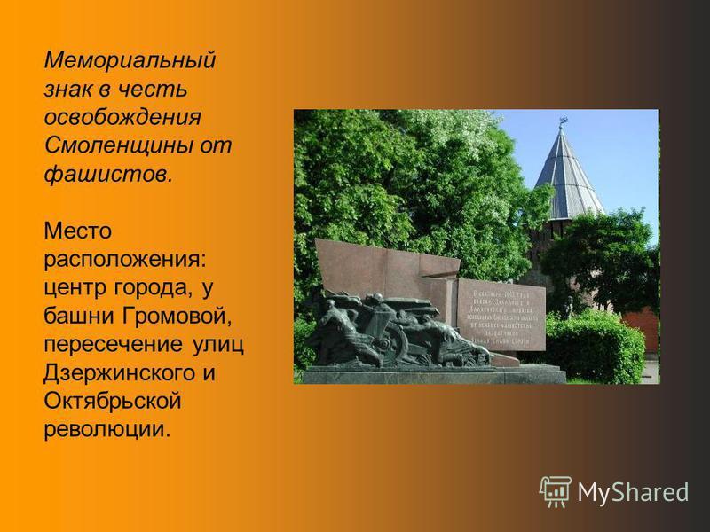Мемориальный знак в честь освобождения Смоленщины от фашистов. Место расположения: центр города, у башни Громовой, пересечение улиц Дзержинского и Октябрьской революции.