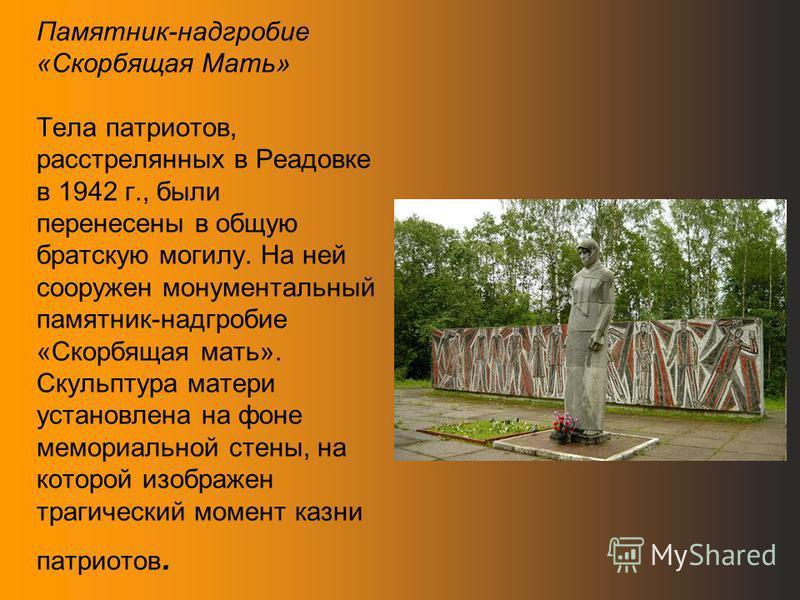 Памятник-надгробие «Скорбящая Мать» Тела патриотов, расстрелянных в Реадовке в 1942 г., были перенесены в общую братскую могилу. На ней сооружен монументальный памятник-надгробие «Скорбящая мать». Скульптура матери установлена на фоне мемориальной ст