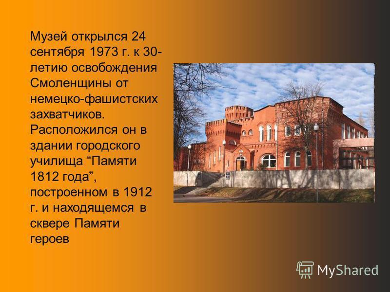 Музей открылся 24 сентября 1973 г. к 30- летию освобождения Смоленщины от немецко-фашистских захватчиков. Расположился он в здании городского училища Памяти 1812 года, построенном в 1912 г. и находящемся в сквере Памяти героев