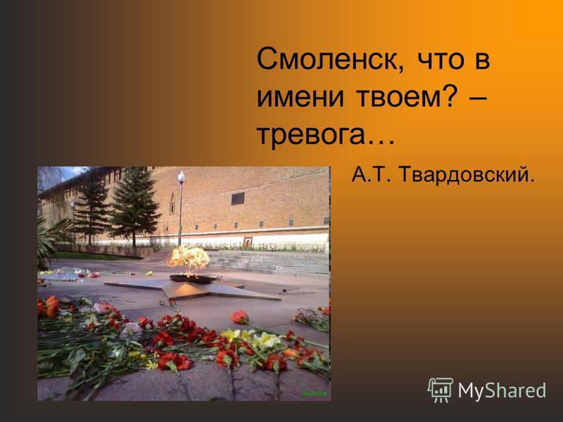 Смоленск, что в имени твоем? – тревога… А.Т. Твардовский.