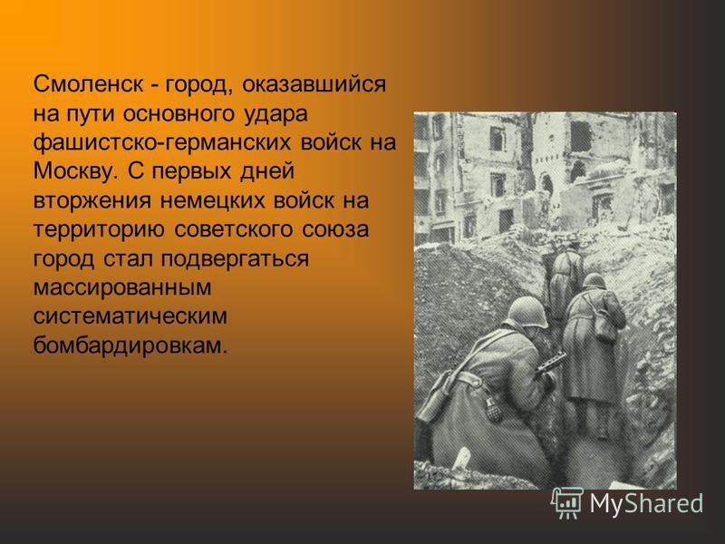 Смоленск - город, оказавшийся на пути основного удара фашистско-германских войск на Москву. С первых дней вторжения немецких войск на территорию советского союза город стал подвергаться массированным систематическим бомбардировкам.