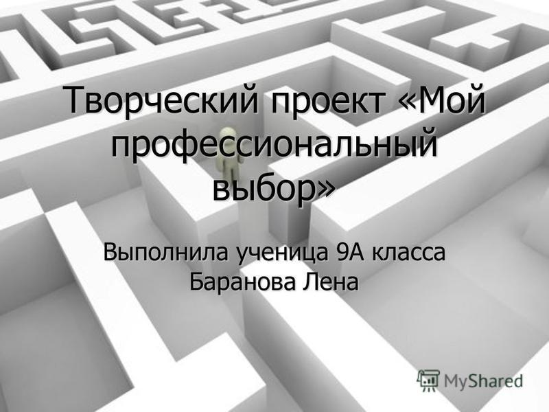 Творческий проект «Мой профессиональный выбор» Выполнила ученица 9А класса Баранова Лена