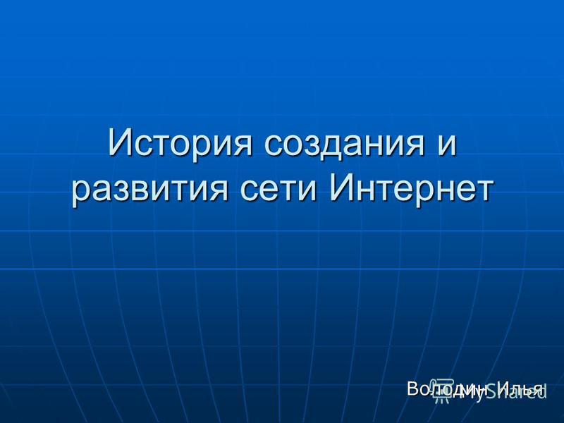 История создания и развития сети Интернет Володин Илья