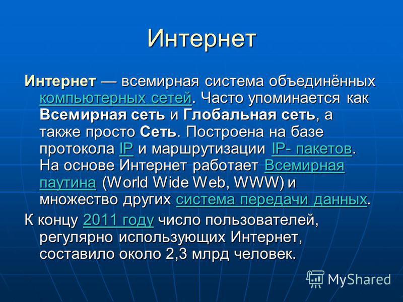 Интернет Интернет всемирная система объединённых компьютерных сетей. Часто упоминается как Всемирная сеть и Глобальная сеть, а также просто Сеть. Построена на базе протокола IP и маршрутизации IP- пакетов. На основе Интернет работает Всемирная паутин