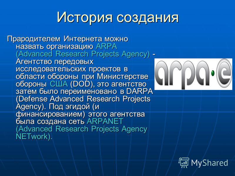 История создания Прародителем Интернета можно назвать организацию ARPA (Advanced Research Projects Agency) - Агентство передовых исследовательских проектов в области обороны при Министерстве обороны США (DOD), это агентство затем было переименовано в