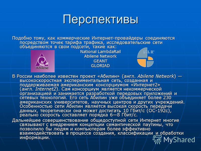 Перспективы Подобно тому, как коммерческие Интернет-провайдеры соединяются посредством точек тарифа трафика, исследовательские сети объединяются в свои подсети, такие как: National LambdaRail Abilene Network GEANTGLORIAD В России наиболее известен пр