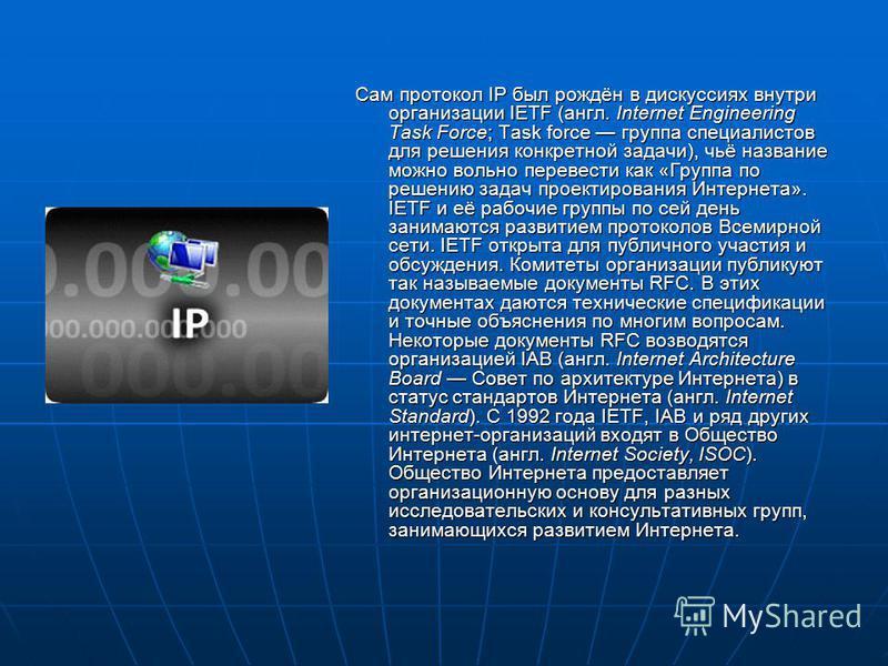 Сам протокол IP был рождён в дискуссиях внутри организации IETF (англ. Internet Engineering Task Force; Task force группа специалистов для решения конкретной задачи), чьё название можно вольно перевести как «Группа по решению задач проектирования Инт
