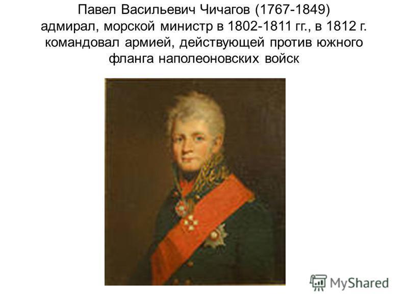 Павел Васильевич Чичагов (1767-1849) адмирал, морской министр в 1802-1811 гг., в 1812 г. командовал армией, действующей против южного фланга наполеоновских войск