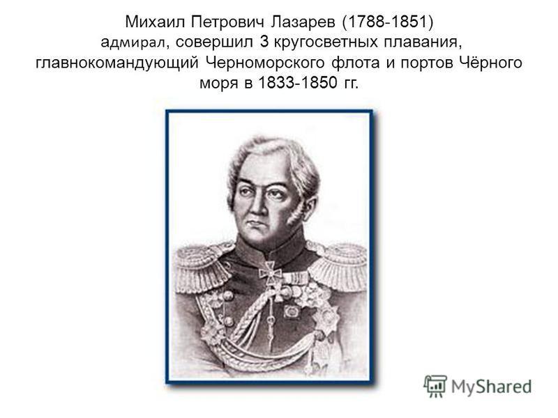 Михаил Петрович Лазарев (1788-1851) адмирал, совершил 3 кругосветных плавания, главнокомандующий Черноморского флота и портов Чёрного моря в 1833-1850 гг.
