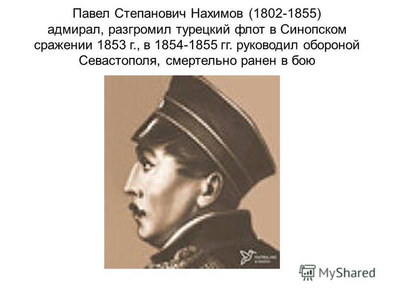 Павел Степанович Нахимов (1802-1855) адмирал, разгромил турецкий флот в Синопском сражении 1853 г., в 1854-1855 гг. руководил обороной Севастополя, смертельно ранен в бою