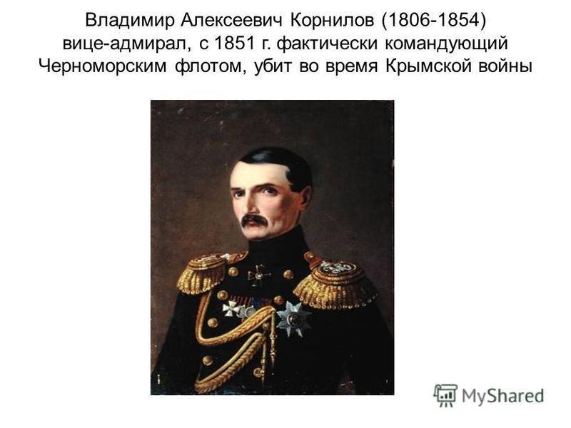 Владимир Алексеевич Корнилов (1806-1854) вице-адмирал, с 1851 г. фактически командующий Черноморским флотом, убит во время Крымской войны