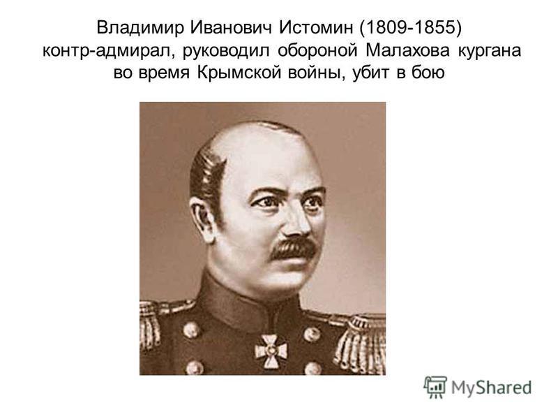 Владимир Иванович Истомин (1809-1855) контр-адмирал, руководил обороной Малахова кургана во время Крымской войны, убит в бою