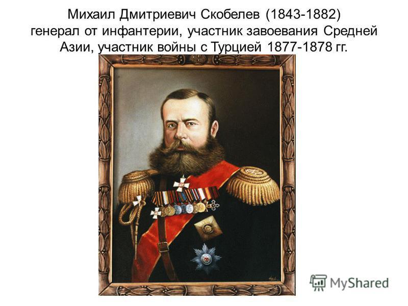 Михаил Дмитриевич Скобелев (1843-1882) генерал от инфантерии, участник завоевания Средней Азии, участник войны с Турцией 1877-1878 гг.
