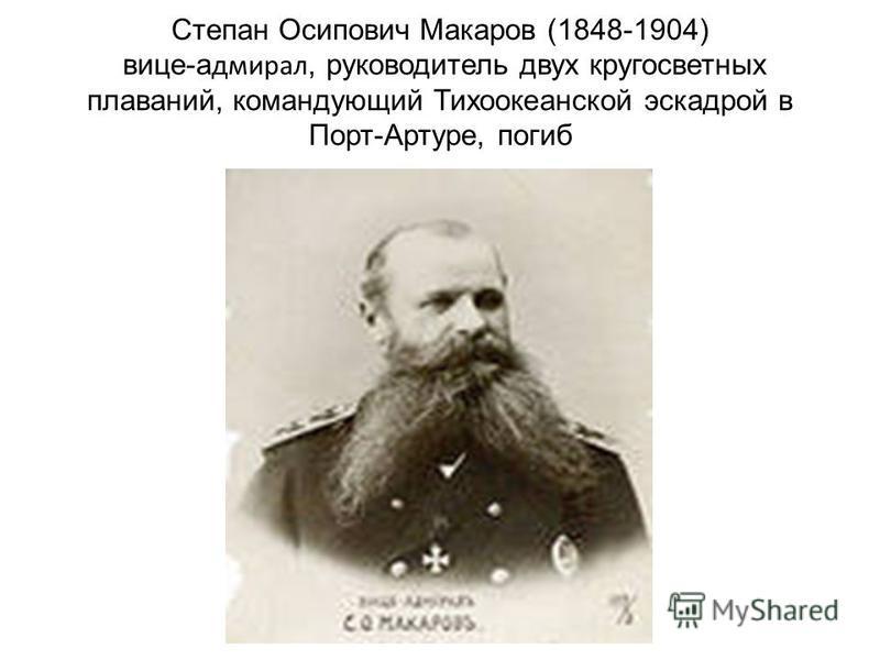 Степан Осипович Макаров (1848-1904) вице-адмирал, руководитель двух кругосветных плаваний, командующий Тихоокеанской эскадрой в Порт-Артуре, погиб
