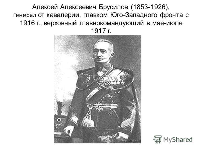 Алексей Алексеевич Брусилов (1853-1926), генерал от кавалерии, главком Юго-Западного фронта с 1916 г., верховный главнокомандующий в мае-июле 1917 г.