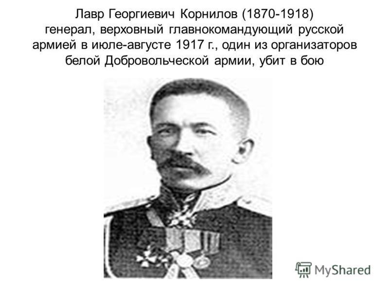 Лавр Георгиевич Корнилов (1870-1918) генерал, верховный главнокомандующий русской армией в июле-августе 1917 г., один из организаторов белой Добровольческой армии, убит в бою