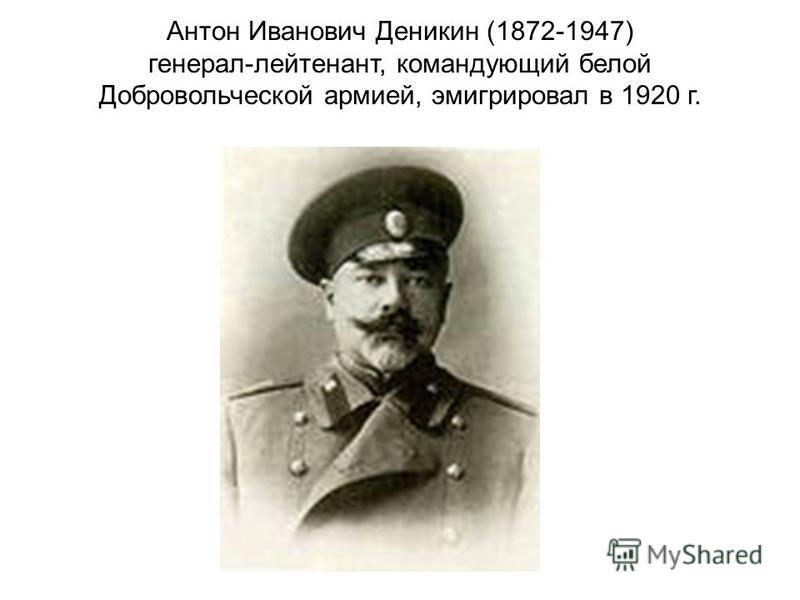 Антон Иванович Деникин (1872-1947) генерал-лейтенант, командующий белой Добровольческой армией, эмигрировал в 1920 г.