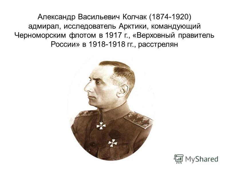 Александр Васильевич Колчак (1874-1920) адмирал, исследователь Арктики, командующий Черноморским флотом в 1917 г., «Верховный правитель России» в 1918-1918 гг., расстрелян