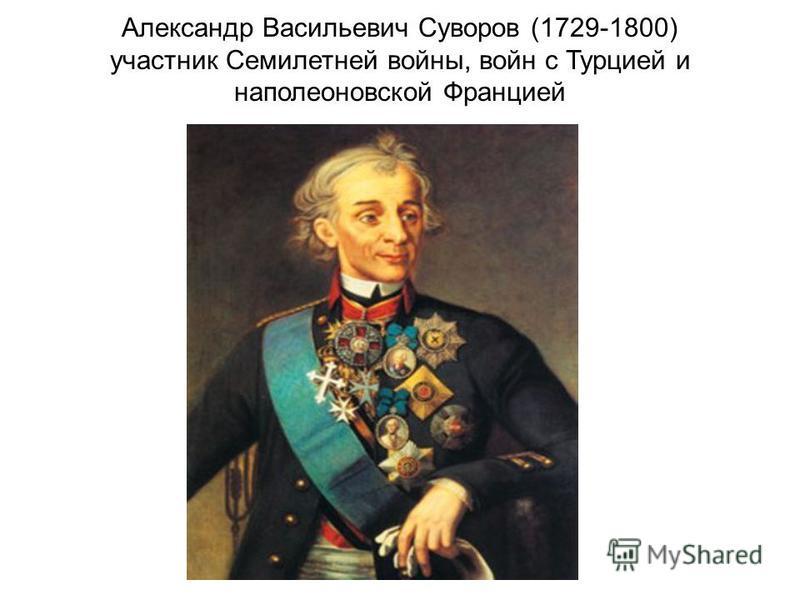 Александр Васильевич Суворов (1729-1800) участник Семилетней войны, войн с Турцией и наполеоновской Францией