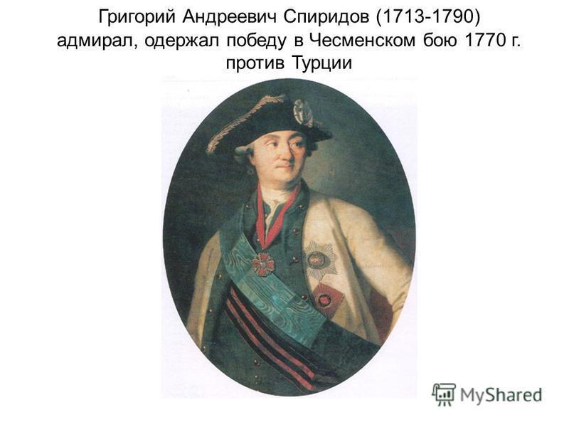 Григорий Андреевич Спиридов (1713-1790) адмирал, одержал победу в Чесменском бою 1770 г. против Турции