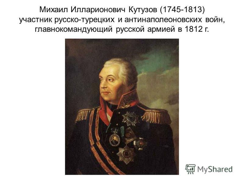 Михаил Илларионович Кутузов (1745-1813) участник русско-турецких и антинаполеоновских войн, главнокомандующий русской армией в 1812 г.