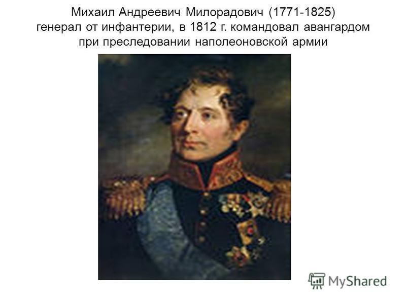 Михаил Андреевич Милорадович (1771-1825) генерал от инфантерии, в 1812 г. командовал авангардом при преследовании наполеоновской армии