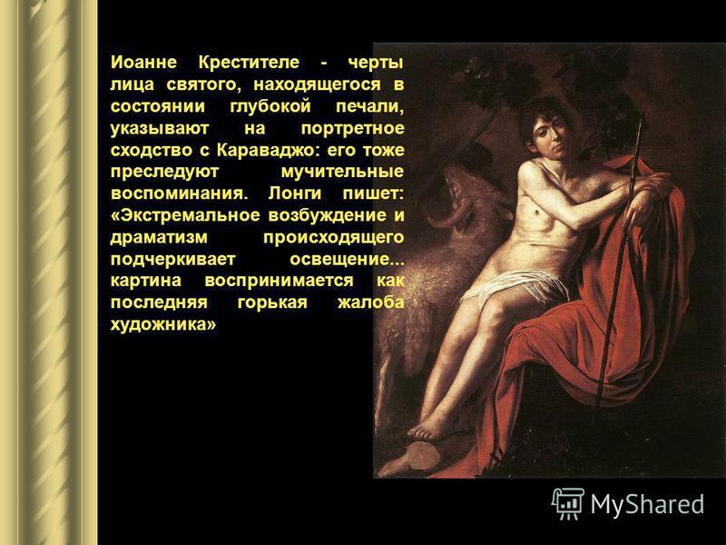 «Мы не видим в этой картине ничего, кроме вульгарности, святотатства, отсутствия божественности и красоты», - писал один из секретарей кардинала. Иоанне Крестителе - черты лица святого, находящегося в состоянии глубокой печали, указывают на портретно