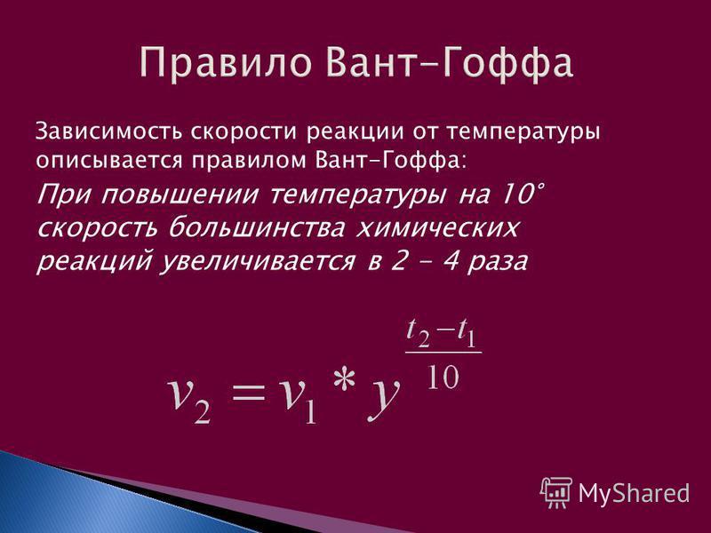 Зависимость скорости реакции от температуры описывается правилом Вант-Гоффа: При повышении температуры на 10° скорость большинства химических реакций увеличивается в 2 - 4 раза
