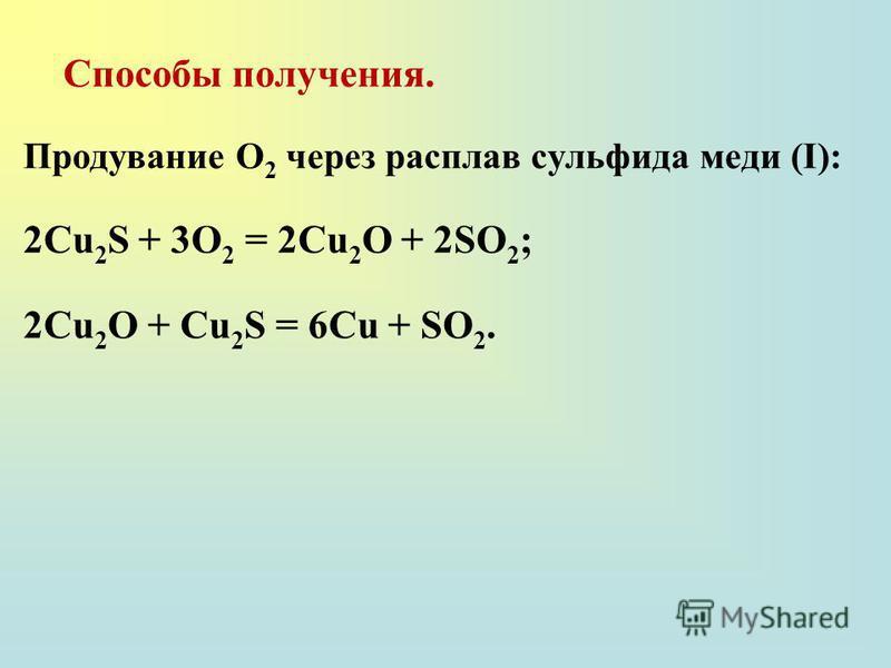 Способы получения. Продувание О 2 через расплав сульфида меди (I): 2Cu 2 S + 3О 2 = 2Cu 2 O + 2SO 2 ; 2Cu 2 O + Cu 2 S = 6Cu + SO 2.