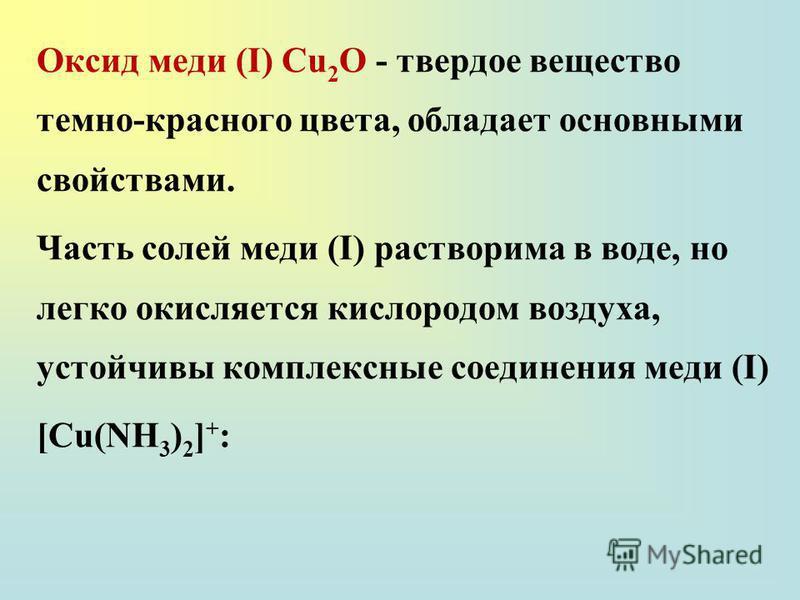 Оксид меди (I) Сu 2 О - твердое вещество темно-красного цвета, обладает основными свойствами. Часть солей меди (I) растворима в воде, но легко окисляется кислородом воздуха, устойчивы комплексные соединения меди (I) [Cu(NH 3 ) 2 ] + :