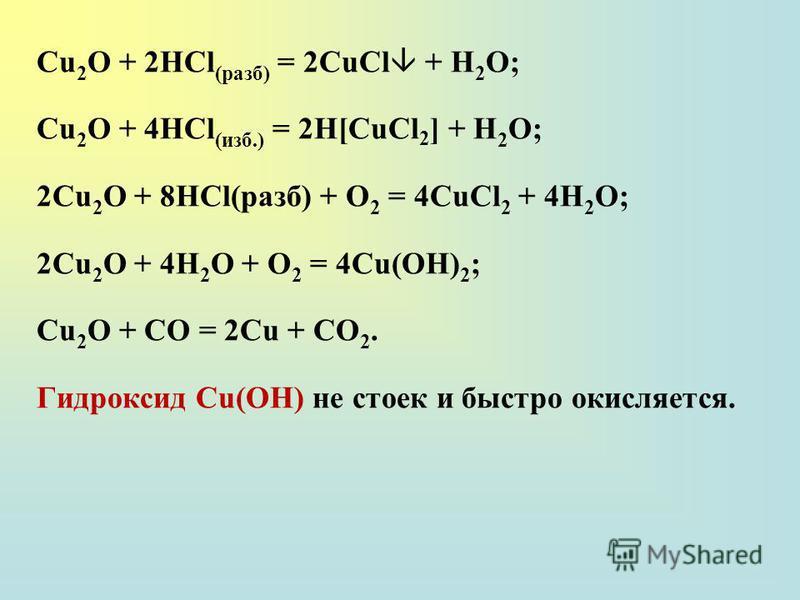 Сu 2 О + 2НСl (разб) = 2CuCl + H 2 O; Сu 2 О + 4НСl (изб.) = 2H[CuCl 2 ] + H 2 O; 2Сu 2 О + 8НСl(разб) + О 2 = 4CuCl 2 + 4Н 2 О; 2Сu 2 О + 4Н 2 О + О 2 = 4Сu(ОН) 2 ; Сu 2 О + СО = 2Сu + СО 2. Гидроксид Cu(OH) не стоек и быстро окисляется.
