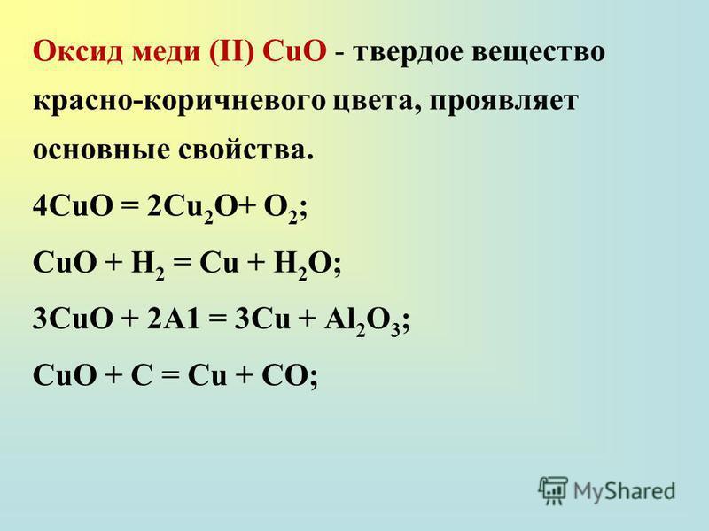 Оксид меди (II) СuО - твердое вещество красно-коричневого цвета, проявляет основные свойства. 4CuO = 2Cu 2 O+ O 2 ; СuО + Н 2 = Сu + Н 2 О; 3СuО + 2А1 = 3Сu + Аl 2 О 3 ; СuО + С = Сu + СО;