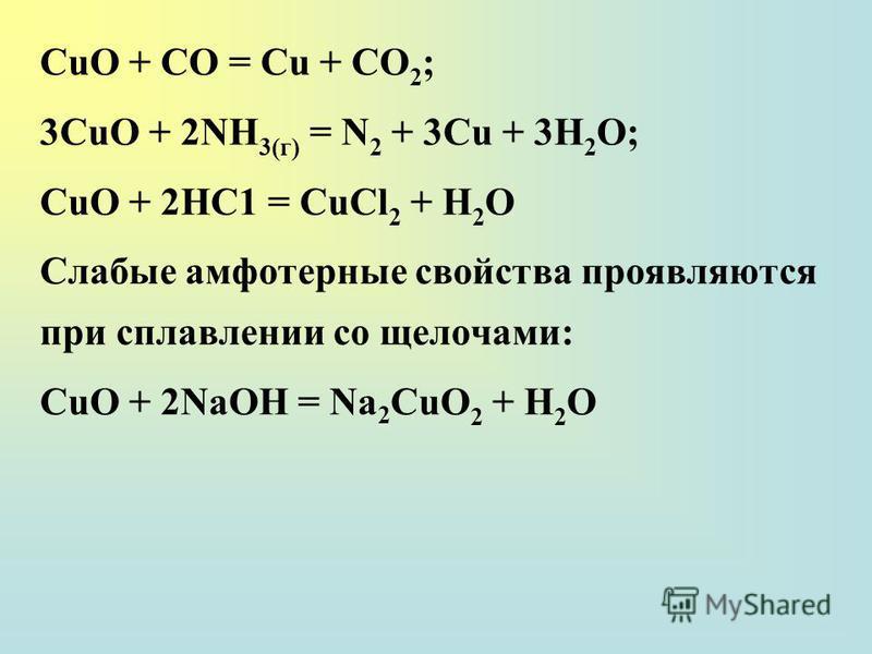 СuО + СО = Сu + СО 2 ; 3СuО + 2NH 3(г) = N 2 + 3Сu + 3H 2 О; СuО + 2НС1 = СuСl 2 + Н 2 O Слабые амфотерные свойства проявляются при сплавлении со щелочами: СuО + 2NaOH = Na 2 СuO 2 + Н 2 O